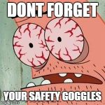 Patrick Star Withdrawals | DONT FORGET YOUR SAFETY GOGGLES | image tagged in patrick star withdrawals | made w/ Imgflip meme maker