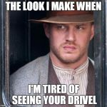 Tom Hardy  Meme | THE LOOK I MAKE WHEN I'M TIRED OF SEEING YOUR DRIVEL | image tagged in memes,tom hardy  | made w/ Imgflip meme maker