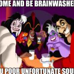 Disney villains  | COME AND BE BRAINWASHED YOU POOR UNFORTUNATE SOULS | image tagged in disney villains | made w/ Imgflip meme maker