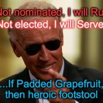 Cool Joe Biden | If Not nominated, I will Run... If Not elected, I will Serve... ....If Padded Grapefruit, then heroic footstool | image tagged in cool joe biden | made w/ Imgflip meme maker