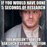 Tom Hardy  Meme | IF YOU WOULD HAVE DONE 5 SECONDS OF RESEARCH YOU WOULDN'T HAVE TO ASK SUCH A STUPID QUESTION | image tagged in memes,tom hardy  | made w/ Imgflip meme maker