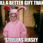 Steelers Suck | STILL A BETTER GIFT THAN A STEELERS JERSEY | image tagged in christmas story,funny | made w/ Imgflip meme maker