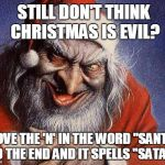 "Evil Santa | STILL DON'T THINK CHRISTMAS IS EVIL? MOVE THE 'N' IN THE WORD ""SANTA"" TO THE END AND IT SPELLS ""SATAN"" 