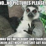 Stoner Lemur Meme | NO...NO PICTURES PLEASE... WAS OUT WITH DIDDY AND CHARLIE SHEEN LAST NIGHT AND SHIT GOT REAL | image tagged in memes,stoner lemur | made w/ Imgflip meme maker