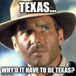 As a Texan, this was my first thought.  | TEXAS... WHY'D IT HAVE TO BE TEXAS? | image tagged in indiana jones,funny memes,funny,memes,texas | made w/ Imgflip meme maker