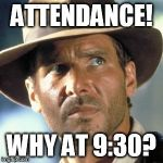 Indiana Jones | ATTENDANCE! WHY AT 9:30? | image tagged in indiana jones | made w/ Imgflip meme maker