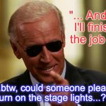 "Cool Joe Biden | ""... And... I'll finish the job ! "" ""...btw, could someone please turn on the stage lights...? "" 