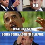 Obama v Putin | GO TO BED NO WHATCH U SAY SORRY SORRY, LOOK I'M SLEEPING SNORE, SNORE | image tagged in obama v putin | made w/ Imgflip meme maker