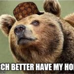 Smug Bear Meme | BIRCH BETTER HAVE MY HONEY | image tagged in memes,smug bear,scumbag | made w/ Imgflip meme maker