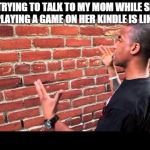 Brick wall guy | ME TRYING TO TALK TO MY MOM WHILE SHE'S PLAYING A GAME ON HER KINDLE IS LIKE | image tagged in brick wall guy | made w/ Imgflip meme maker