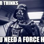 Vader Force Choke | VADER THINKS YOU NEED A FORCE HUG | image tagged in vader force choke | made w/ Imgflip meme maker