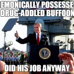mission accomplished | DEMONICALLY POSSESSED DRUG-ADDLED BUFFOON DID HIS JOB ANYWAY | image tagged in mission accomplished | made w/ Imgflip meme maker