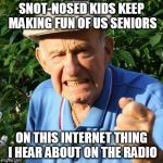 angry old man | SNOT-NOSED KIDS KEEP MAKING FUN OF US SENIORS ON THIS INTERNET THING I HEAR ABOUT ON THE RADIO | image tagged in angry old man | made w/ Imgflip meme maker