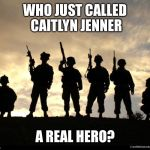 army | WHO JUST CALLED CAITLYN JENNER A REAL HERO? | image tagged in army | made w/ Imgflip meme maker