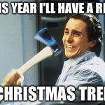Christian Bale With Axe | THIS YEAR I'LL HAVE A REAL CHRISTMAS TREE | image tagged in christian bale with axe,memes,christmas,tree,axe,holidays,memes | made w/ Imgflip meme maker