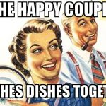 Thoroughly Modern Marriage | THE HAPPY COUPLE  WASHES DISHES TOGETHER | image tagged in thoroughly modern marriage | made w/ Imgflip meme maker