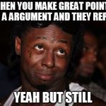 Lil Wayne Meme | WHEN YOU MAKE GREAT POINTS IN A ARGUMENT AND THEY REPLY YEAH BUT STILL | image tagged in memes,lil wayne | made w/ Imgflip meme maker