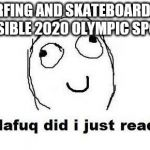 Dafuq Did I Just Read Meme | SURFING AND SKATEBOARDING POSSIBLE 2020 OLYMPIC SPORTS | image tagged in memes,dafuq did i just read | made w/ Imgflip meme maker
