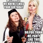 Birthday | OF COURSE WE KNEW IT WAS YOUR BIRTHDAY DO YOU THINK WE PARTY LIKE THIS EVERY DAY? | image tagged in happy birthday dahling,happy,birthday | made w/ Imgflip meme maker
