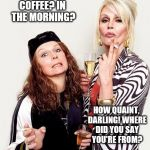 Ab Fab | COFFEE? IN THE MORNING? HOW QUAINT, DARLING! WHERE DID YOU SAY YOU'RE FROM? | image tagged in morning,coffee | made w/ Imgflip meme maker