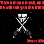 V for Vendetta | 'Give a man a mask, and he will tell you the truth' (Oscar Wilde) | image tagged in v for vendetta,oscar wilde,masked man,the truth | made w/ Imgflip meme maker