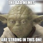 The __ is strong with this one | THE BAD MEMES ARE STRONG IN THIS ONE | image tagged in the __ is strong with this one | made w/ Imgflip meme maker