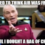 Chips | I USED TO THINK AIR WAS FREE... UNTIL I BOUGHT A BAG OF CHIPS | image tagged in memes,picard wtf | made w/ Imgflip meme maker