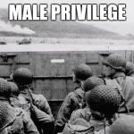 WW2 | MALE PRIVILEGE | image tagged in ww2 | made w/ Imgflip meme maker