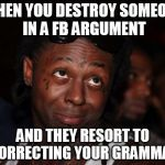 Lil Wayne Meme | WHEN YOU DESTROY SOMEONE IN A FB ARGUMENT AND THEY RESORT TO CORRECTING YOUR GRAMMAR | image tagged in memes,lil wayne | made w/ Imgflip meme maker