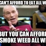 Picard Wtf Meme | YOU CAN'T AFFORD TO EAT ALL WEEK... BUT YOU CAN AFFORD TO SMOKE WEED ALL WEEK. | image tagged in memes,picard wtf | made w/ Imgflip meme maker