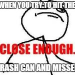 Close Enough Meme | WHEN YOU TRY TO HIT THE TRASH CAN AND MISSED | image tagged in memes,close enough | made w/ Imgflip meme maker