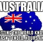 australia | AUSTRALIA LETTING THE WORLD KNOW IT HASN'T ENDED, HOURS AHEAD | image tagged in australia | made w/ Imgflip meme maker