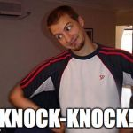 Oh You | KNOCK-KNOCK! | image tagged in oh you | made w/ Imgflip meme maker