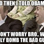 Putin laughing with medvedev | SO THEN I TOLD OBAMA DON'T WORRY BRO.. WE ONLY BOMB THE BAD GUYS | image tagged in putin laughing with medvedev | made w/ Imgflip meme maker