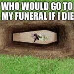 coffin | WHO WOULD GO TO MY FUNERAL IF I DIE | image tagged in coffin | made w/ Imgflip meme maker