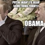 Obama Funny | PUTIN, WANT TO HEAR SOMETHING FUNNY? OBAMA | image tagged in putin laughing with medvedev,obama,funny,politics,funny memes | made w/ Imgflip meme maker
