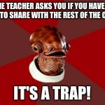Admiral Ackbar Relationship Expert Meme | WHEN THE TEACHER ASKS YOU IF YOU HAVE ENOUGH GUM TO SHARE WITH THE REST OF THE CLASS IT'S A TRAP! | image tagged in memes,admiral ackbar relationship expert | made w/ Imgflip meme maker