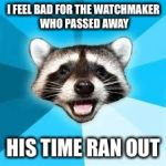 raccoon | I FEEL BAD FOR THE WATCHMAKER WHO PASSED AWAY HIS TIME RAN OUT | image tagged in raccoon | made w/ Imgflip meme maker