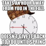 Scumbag Daylight Savings Time Meme | TAKES AN HOUR AWAY FROM YOU IN THE FALL DOESN'T GIVE IT BACK TO YOU UNTIL SPRING | image tagged in memes,scumbag daylight savings time | made w/ Imgflip meme maker