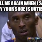 "Questionable Strategy Kobe Meme | TELL ME AGAIN WHEN I SAY ""HEY YOUR SHOE IS UNTIED""? 