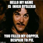 Despair to pie | HELLO MY NAME IS  INIGO DYSLEXIA YOU FILLED MY COPPER.  DESPAIR TO PIE. | image tagged in inigo montoya | made w/ Imgflip meme maker
