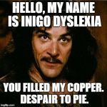 Inigo Montoya | HELLO, MY NAME IS INIGO DYSLEXIA YOU FILLED MY COPPER. DESPAIR TO PIE. | image tagged in inigo montoya | made w/ Imgflip meme maker