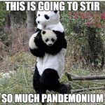 stolen panda | THIS IS GOING TO STIR SO MUCH PANDEMONIUM | image tagged in stolen panda | made w/ Imgflip meme maker