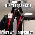Darth Vader Office Space | IF YOU COULD JOIN THE DARK SIDE THAT WOULD BE GREAT | image tagged in darth vader office space | made w/ Imgflip meme maker