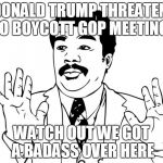 "Watch out guys, We got us a badass over here | ""DONALD TRUMP THREATENS TO BOYCOTT GOP MEETING"" WATCH OUT WE GOT A BADASS OVER HERE 