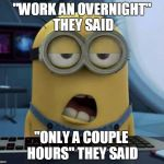 "Sleepy Minion | ""WORK AN OVERNIGHT"" THEY SAID ""ONLY A COUPLE HOURS"" THEY SAID 