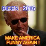 Cool Joe Biden | BIDEN : MAKE AMERICA FUNNY AGAIN ! 2016 | image tagged in cool joe biden | made w/ Imgflip meme maker