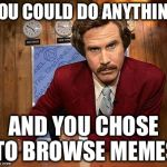 GO OUTSIDE | YOU COULD DO ANYTHING AND YOU CHOSE TO BROWSE MEMES | image tagged in ron burgundy | made w/ Imgflip meme maker