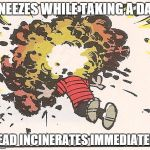 Calvin - Head Explode | SNEEZES WHILE TAKING A DAB HEAD INCINERATES IMMEDIATELY | image tagged in calvin - head explode | made w/ Imgflip meme maker