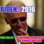 Cool Joe Biden | BIDEN : 2016 THE NATIONAL ASSOCIATION OF COMEDY WRITERS AD PAID FOR BY | image tagged in cool joe biden | made w/ Imgflip meme maker